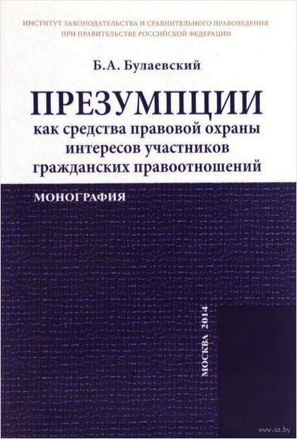 Презумпции как средства правовой охраны интересов участников гражданских правоотношений. Б. Булаевский