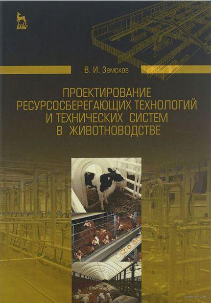 Проектирование ресурсосберегающих технологий и технических систем в животноводстве. В. Земсков