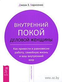 Внутренний покой деловой женщины. Как привести в равновесие работу, семейную жизнь и ваш внутренний мир. Джоан Борисенко