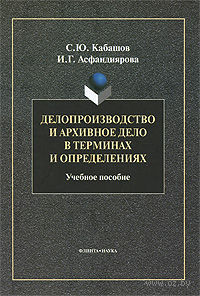 Делопроизводство и архивное дело в терминах и определениях. Сергей Кабашов, Ирина Асфандиярова
