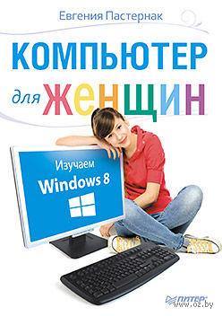 Компьютер для женщин. Изучаем Windows 8. Евгения Пастернак