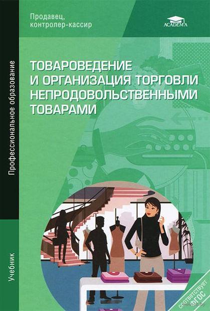 Товароведение и организация торговли непродовольственными товарами. А. Неверов, Елена Пехташева, Татьяна Чалых