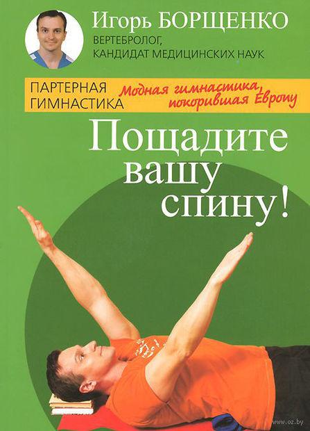 Пощадите вашу спину!. Игорь Борщенко