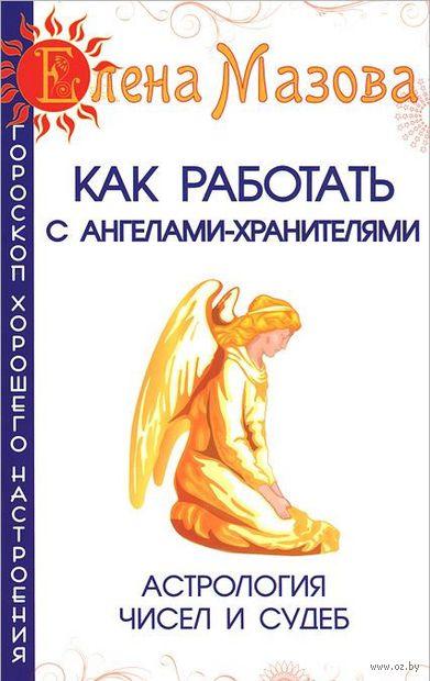 Как работать с Ангелами-Хранителями. Астрология чисел и судеб. Елена Мазова