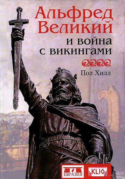 Альфред Великий и война с викингами. Пол Хилл
