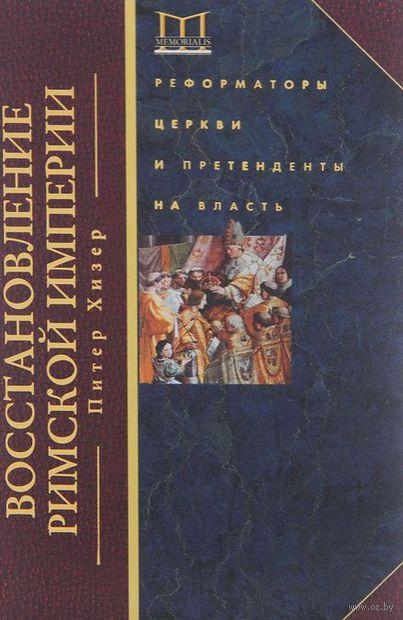 Восстановление Римской империи. Реформаторы Церкви и претенденты на власть. Питер Хизер