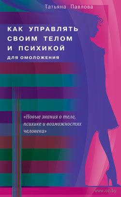 Как управлять своим телом и психикой для омоложения. Татьяна Павлова
