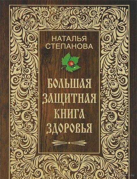 Большая защитная книга здоровья. Наталья Степанова