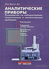 Аналитические приборы. Руководство по лабораторным, портативным и миниатюрным приборам. Джиллиан Мак-Махон