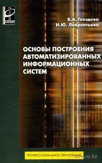 Основы построения автоматизированных информационных систем. Валентина Гвоздева, Ирина Лаврентьева