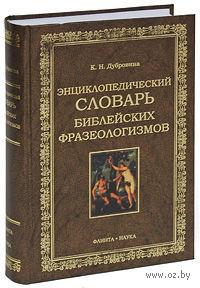 Энциклопедических словарь библейских фразеологизмов. Кира Дубровина