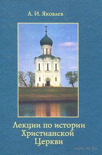 Лекции по истории Христианской Церкви. Александр Яковлев