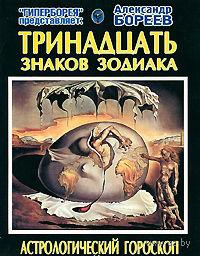 Тринадцать знаков Зодиака. Астрологический гороскоп с поправкой на события Квантового скачка. Александр Бореев