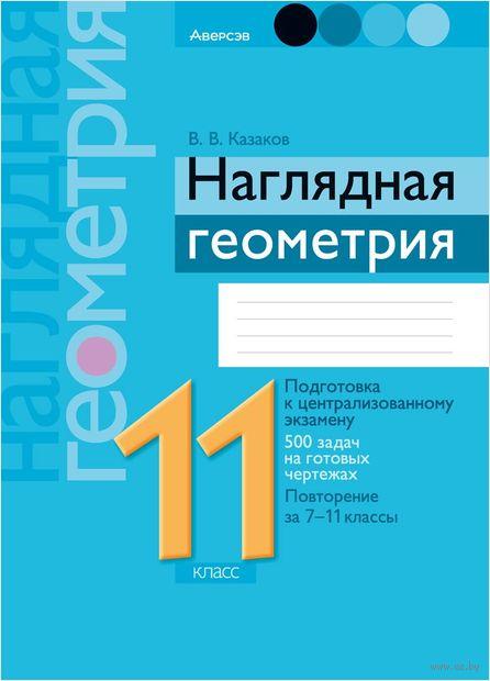 Наглядная геометрия. 11 класс. Валерий Казаков