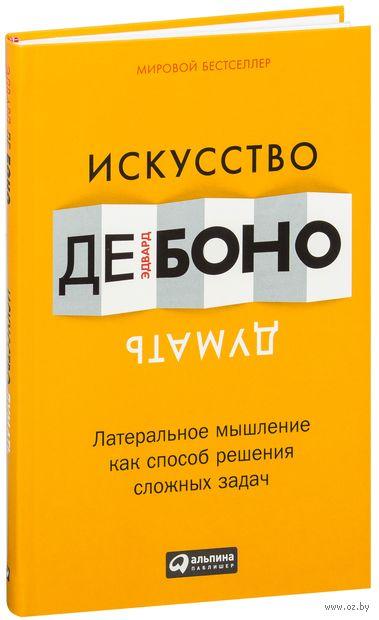 Искусство думать. Латеральное мышление как способ решения сложных задач. Эдвард де Боно