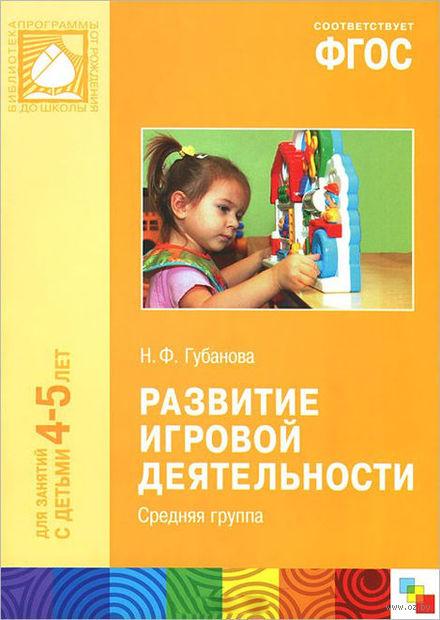 Развитие игровой деятельности. Средняя группа. Для занятий с детьми 4-5 лет. Наталья Губанова