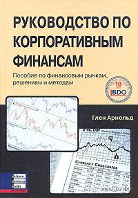 Руководство по корпоративным финансам. Пособие по финансовым рынкам, решениям и методам. Арнольд Глен