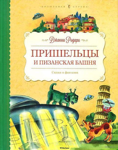 Пришельцы и Пизанская башня. Сказки и фантазии. Джанни Родари