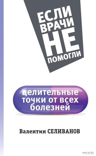 Целительные точки от всех болезней. Валентин Селиванов