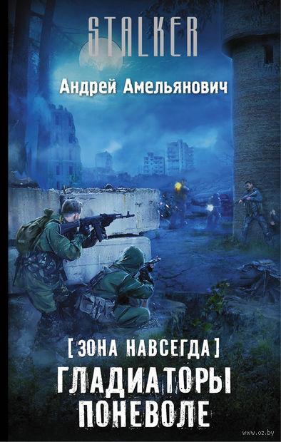 Зона навсегда. Гладиаторы поневоле. Андрей Амельянович