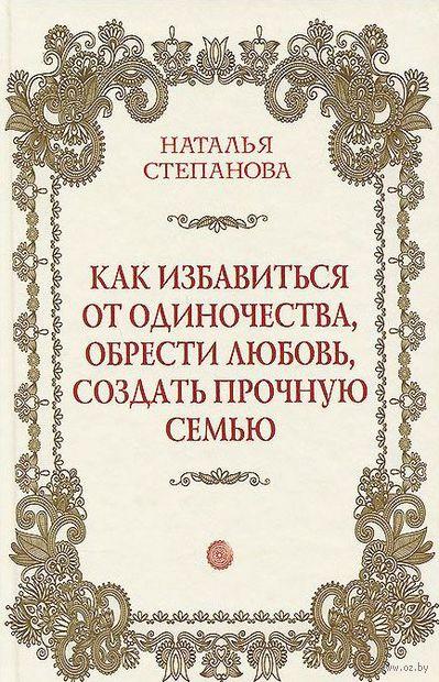 Как избавиться от одиночества, обрести любовь, создать прочную семью. Наталья Степанова