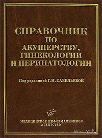 Справочник по акушерству, гинекологии и перинатологии. Г. Савельевой