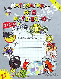 Математика - это интересно. Рабочая тетрадь. 6-7 лет. Ирина Чеплашкина