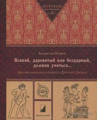 Всякий, даровитый или бездарный, должен учиться... Как воспитывали детей в Древней Греции. Владислав Петров