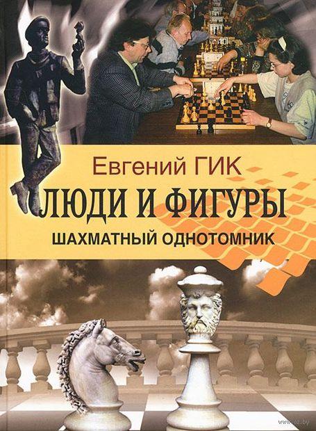 Люди и фигуры. Шахматный однотомник. Евгений Гик