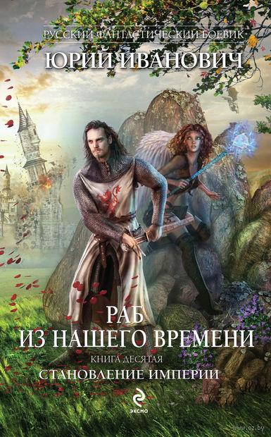 Раб из нашего времени. Книга десятая. Становление Империи. Юрий Иванович