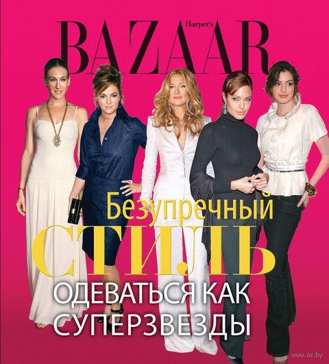 Harper`s Bazaar. Безупречный стиль. Одеваться как суперзвезды — фото, картинка