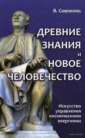 Древние знания и Новое человечество. Искусство управления космическими энергиями. В. Сивоконь