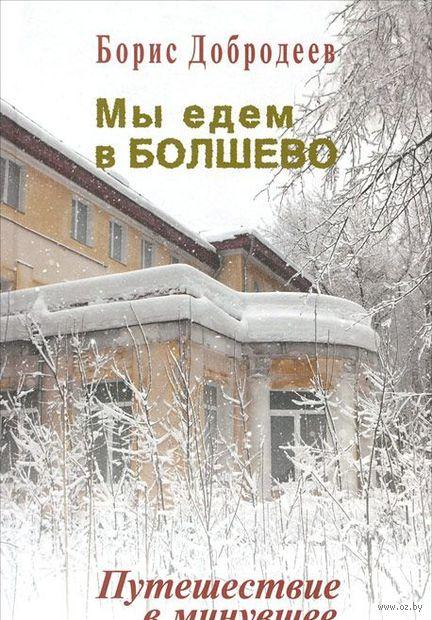Мы едем в Болшево. Путешествие в минувшее. Борис Добродеев