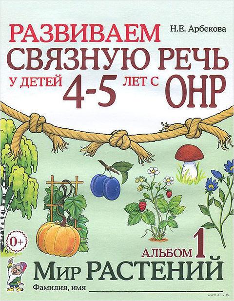 Развиваем связную речь у детей 4-5 лет с ОНР. Альбом 1. Мир растений. Нелли Арбекова