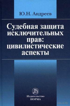 Судебная защита исключительных прав. Цивилистические аспекты. Юрий Андреев