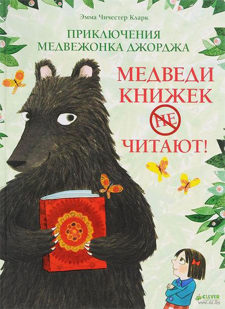 Приключения медвежонка Джорджа. Медведи книжек не читают!. Эмма Чичистер Кларк