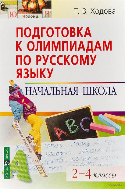 Подготовка к олимпиадам по русскому языку. Начальная школа. 2-4 классы. Татьяна Ходова