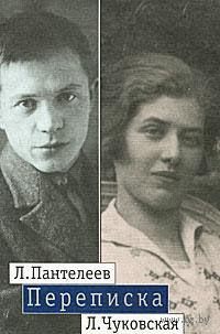 Л. Пантелеев - Л. Чуковская. Переписка. 1929-1987. Алексей Пантелеев, Лидия Чуковская