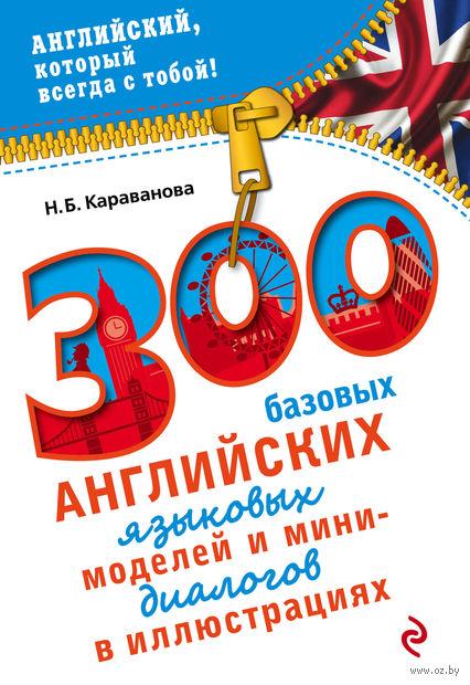 300 базовых английских языковых моделей и мини-диалогов в иллюстрациях. Наталья Караванова