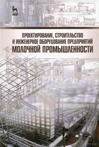 Проектирование, строительство и инженерное оборудование предприятий молочной промышленности