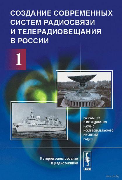Создание современных систем радиосвязи и телерадиовещания в России. Часть 1. Разработки и исследования Научно-исследовательского института радио (в 2-х частях)