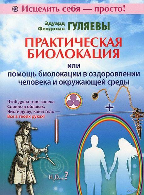 Практическая биолокация или помощь биолокации в оздоровлении человека и окружающей среды. Эдуард Гуляев, Феодосия Гуляева