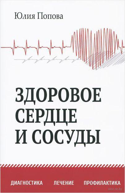 Здоровое сердце и сосуды. Диагностика, лечение, профилактика. Юлия Попова