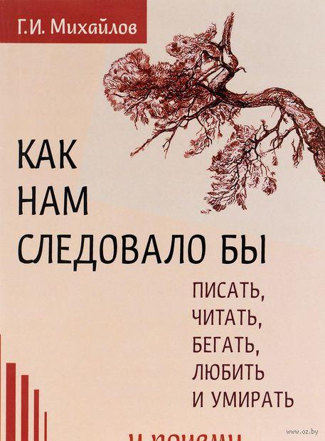 Как нам следовало бы писать, читать, бегать, любить и умирать и почему. Геннадий Михайлов