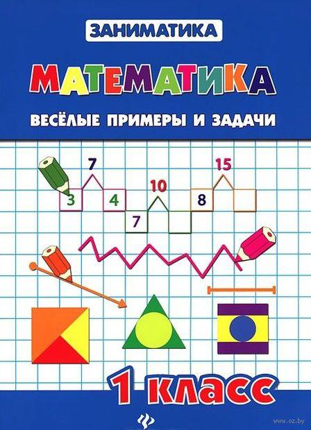 Математика. Веселые примеры и задачи. 1 класс. Светлана Чумак, Татьяна Зеркальная