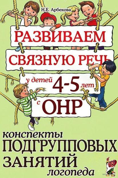 Развиваем связную речь у детей 4-5 лет с ОНР. Конспекты подгрупповых занятий логопеда. Нелли Арбекова
