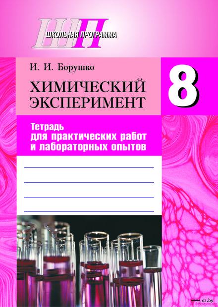 Химический эксперимент. Тетрадь для практических работ и лабораторных опытов. 8 класс. И. Борушко