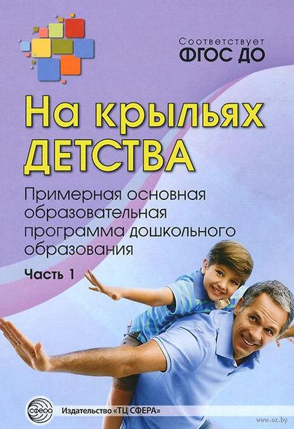 На крыльях детства. Примерная основная образовательная программа дошкольного образования. Часть 1. Наталья Микляева