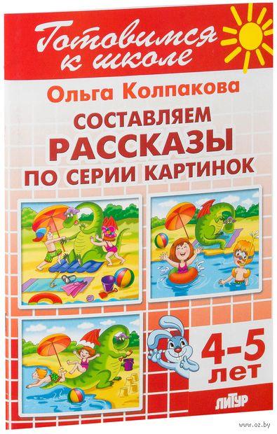 Составляем рассказы по серии картинок. Для детей 4-5 лет. Ольга Колпакова