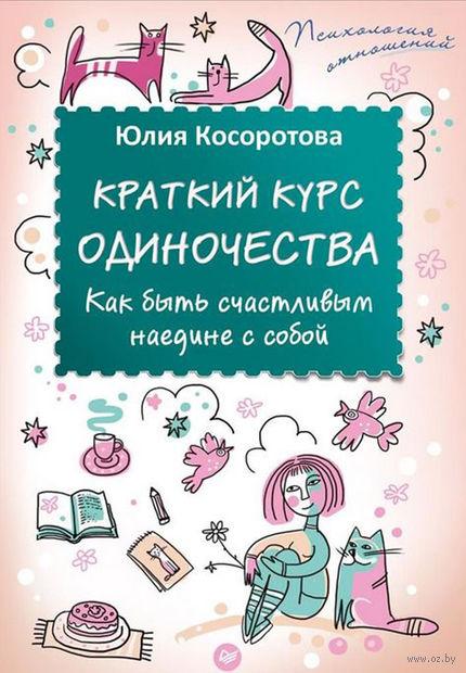 Краткий курс одиночества. Как быть счастливым наедине с собой. Юлия Косоротова